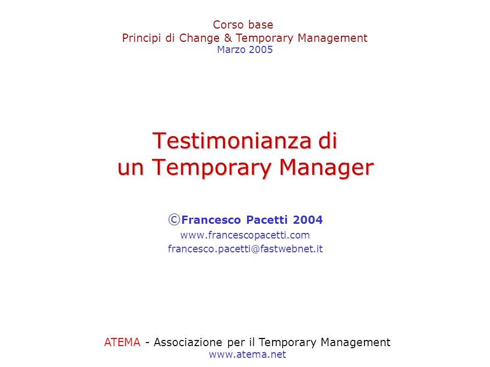 Testimonianza di un Temporary Manager © Francesco Pacetti 2004 www.francescopacetti.com francesco.pacetti@fastwebnet.it ATEMA - Associazione per il Te