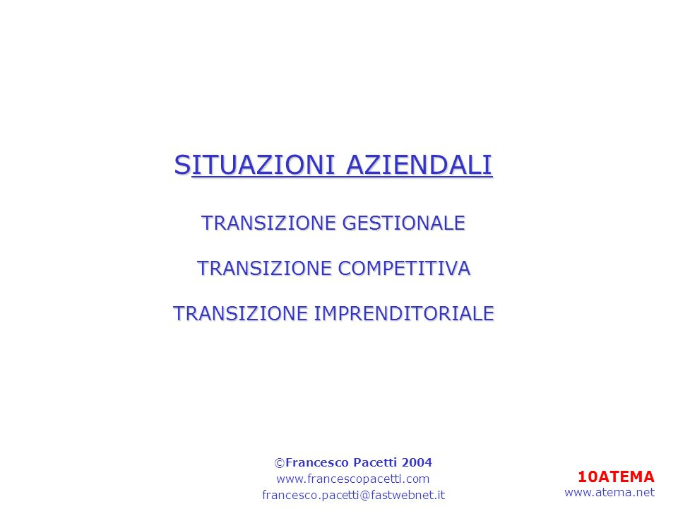 10ATEMA www.atema.net SITUAZIONI AZIENDALI TRANSIZIONE GESTIONALE TRANSIZIONE COMPETITIVA TRANSIZIONE IMPRENDITORIALE ©Francesco Pacetti 2004 www.francescopacetti.com francesco.pacetti@fastwebnet.it