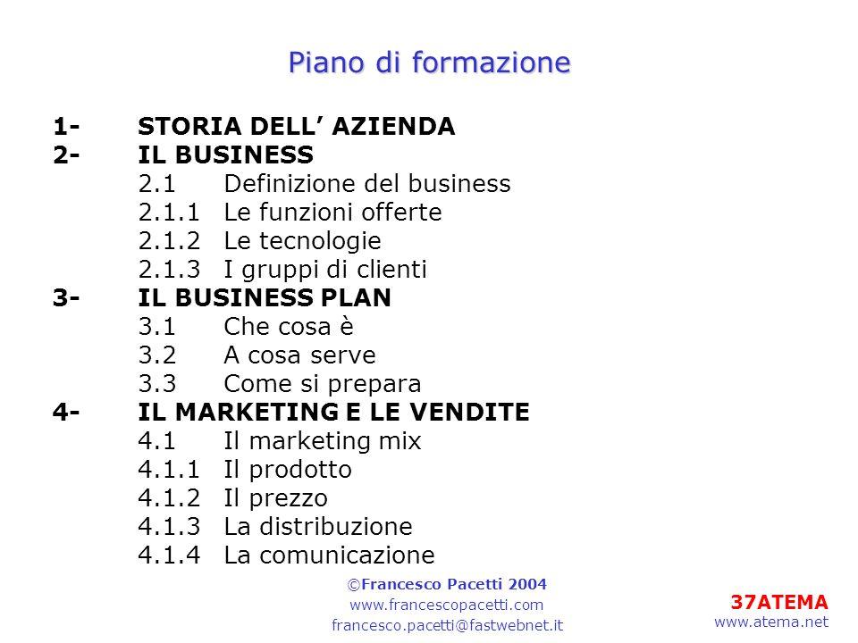 37ATEMA www.atema.net Piano di formazione 1-STORIA DELL AZIENDA 2-IL BUSINESS 2.1Definizione del business 2.1.1Le funzioni offerte 2.1.2Le tecnologie 2.1.3I gruppi di clienti 3-IL BUSINESS PLAN 3.1Che cosa è 3.2A cosa serve 3.3Come si prepara 4-IL MARKETING E LE VENDITE 4.1Il marketing mix 4.1.1Il prodotto 4.1.2Il prezzo 4.1.3La distribuzione 4.1.4La comunicazione ©Francesco Pacetti 2004 www.francescopacetti.com francesco.pacetti@fastwebnet.it
