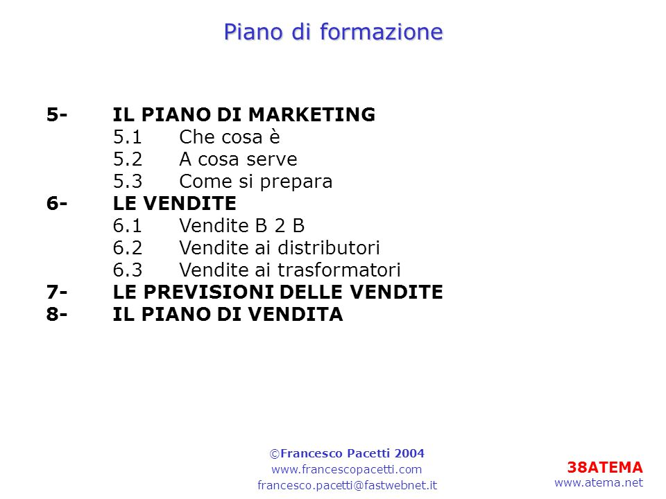 38ATEMA www.atema.net Piano di formazione 5-IL PIANO DI MARKETING 5.1Che cosa è 5.2A cosa serve 5.3Come si prepara 6-LE VENDITE 6.1Vendite B 2 B 6.2Ve