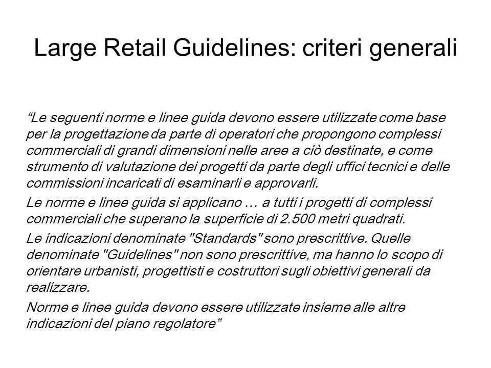 Large Retail Guidelines: criteri generali Le seguenti norme e linee guida devono essere utilizzate come base per la progettazione da parte di operatori che propongono complessi commerciali di grandi dimensioni nelle aree a ciò destinate, e come strumento di valutazione dei progetti da parte degli uffici tecnici e delle commissioni incaricati di esaminarli e approvarli.