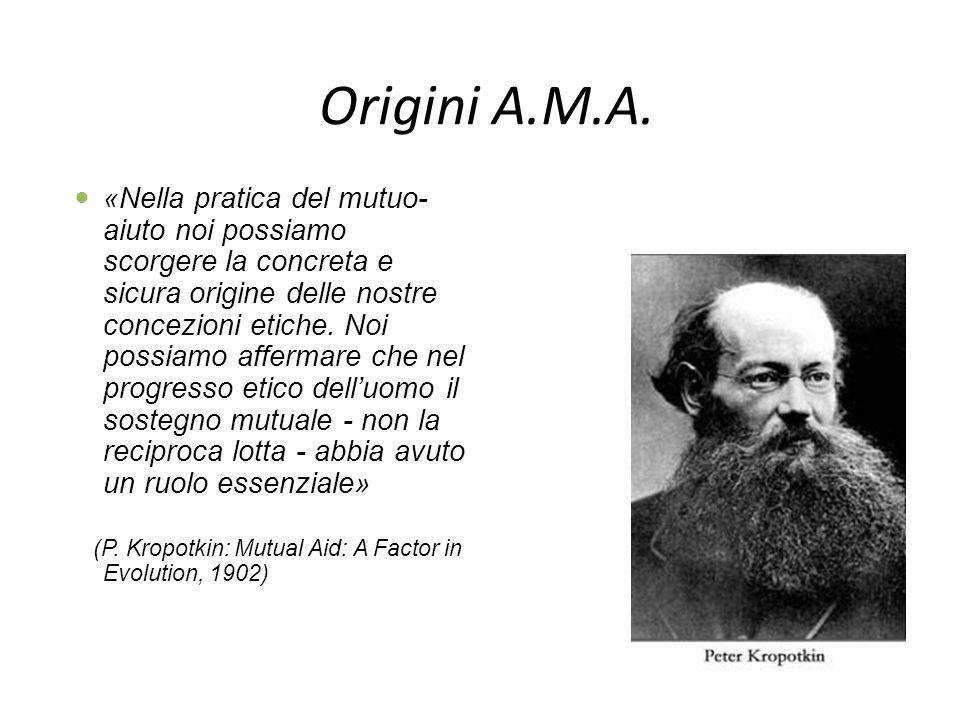 Origini A.M.A. «Nella pratica del mutuo- aiuto noi possiamo scorgere la concreta e sicura origine delle nostre concezioni etiche. Noi possiamo afferma