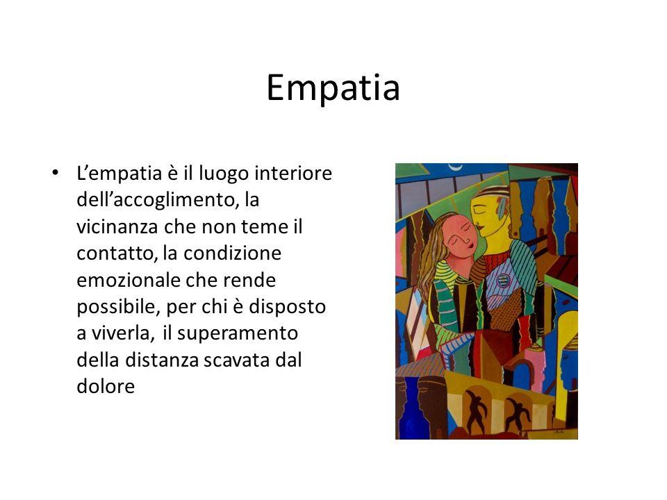 Empatia Lempatia è il luogo interiore dellaccoglimento, la vicinanza che non teme il contatto, la condizione emozionale che rende possibile, per chi è disposto a viverla, il superamento della distanza scavata dal dolore