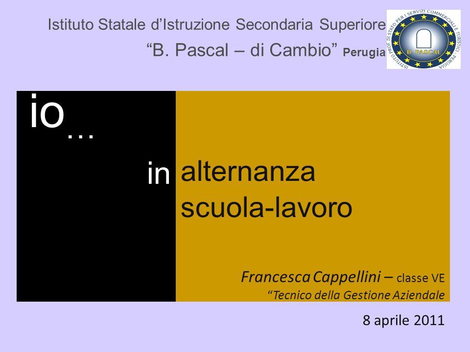 Istituto Statale dIstruzione Secondaria Superiore B. Pascal – di Cambio Perugia io … in alternanza scuola-lavoro Francesca Cappellini – classe VETecni
