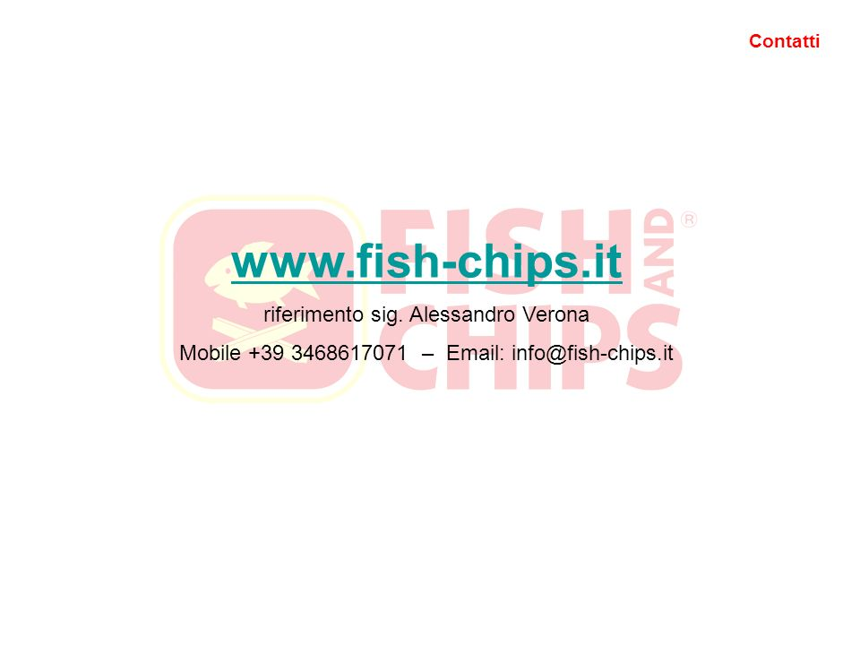 Contatti www.fish-chips.it riferimento sig. Alessandro Verona Mobile +39 3468617071 – Email: info@fish-chips.it