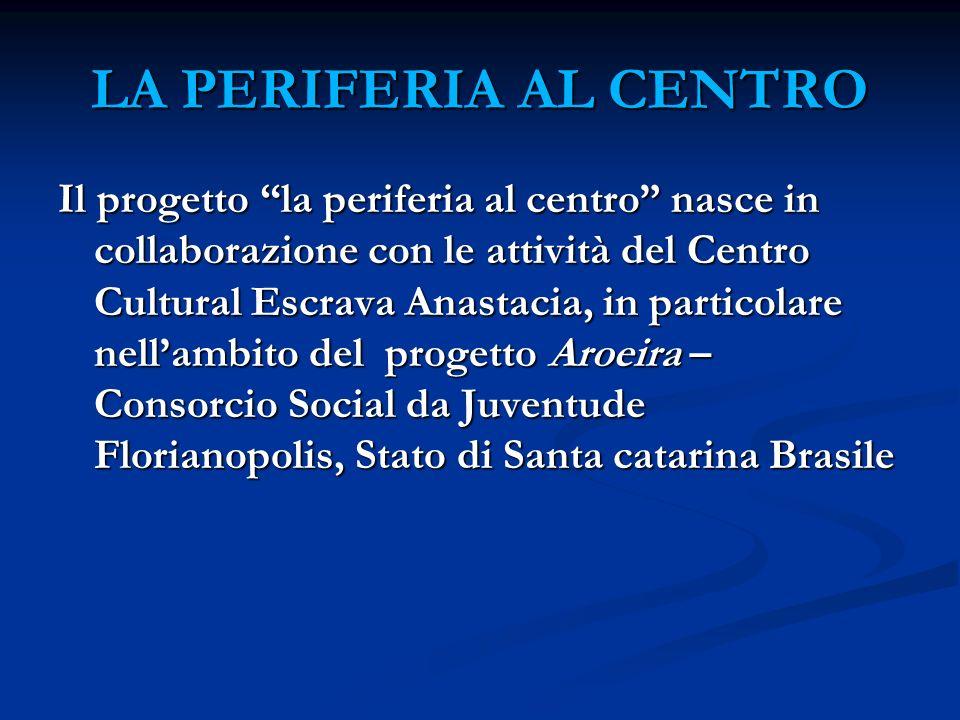 LA PERIFERIA AL CENTRO Il progetto la periferia al centro nasce in collaborazione con le attività del Centro Cultural Escrava Anastacia, in particolare nellambito del progetto Aroeira – Consorcio Social da Juventude Florianopolis, Stato di Santa catarina Brasile