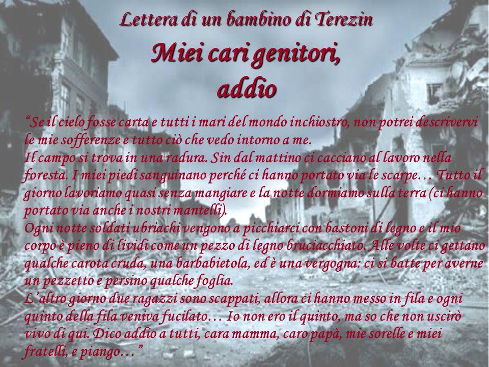 Lettera di un bambino di Terezin Miei cari genitori, addio Se il cielo fosse carta e tutti i mari del mondo inchiostro, non potrei descrivervi le mie