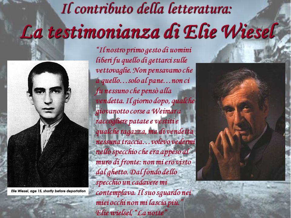 Il contributo della letteratura: La testimonianza di Elie Wiesel Il nostro primo gesto di uomini liberi fu quello di gettarci sulle vettovaglie. Non p