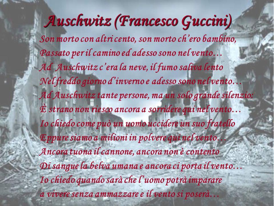 Auschwitz (Francesco Guccini) Son morto con altri cento, son morto chero bambino, Passato per il camino ed adesso sono nel vento… Ad Auschwitz cera la