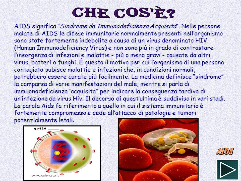 AIDS significa Sindrome da Immunodeficienza Acquisita. Nelle persone malate di AIDS le difese immunitarie normalmente presenti nellorganismo sono stat