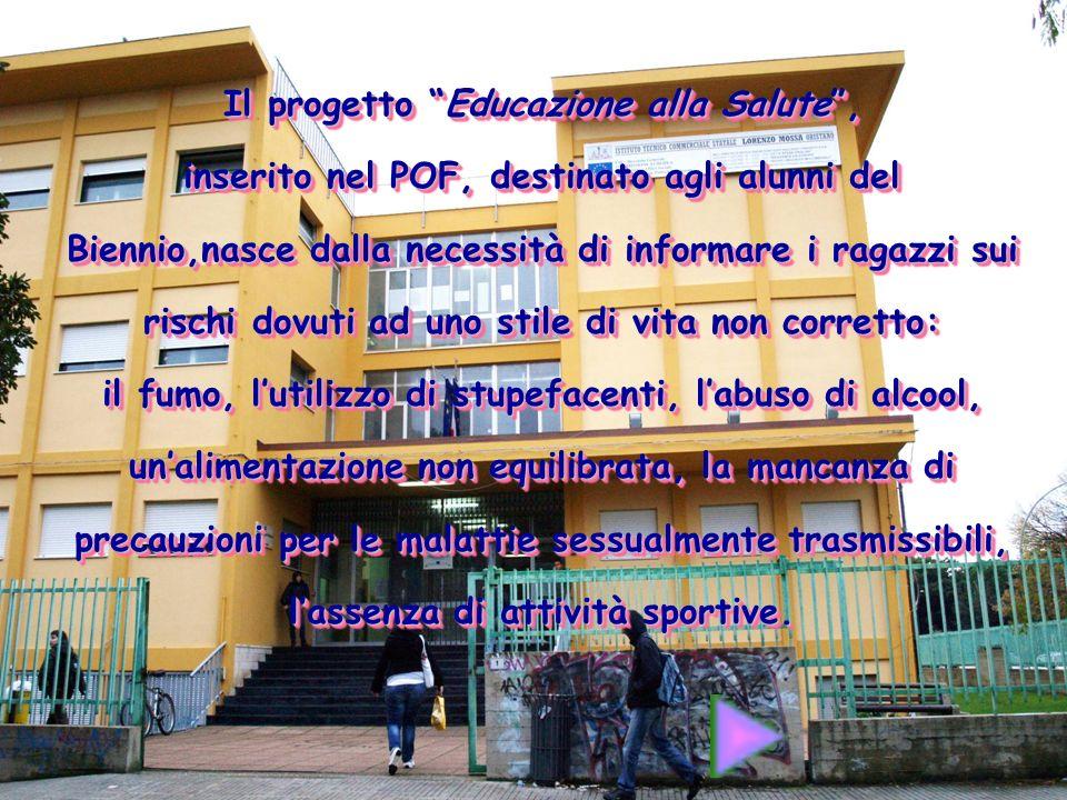 Il progetto Educazione alla Salute, inserito nel POF, destinato agli alunni del Biennio,nasce dalla necessità di informare i ragazzi sui rischi dovuti