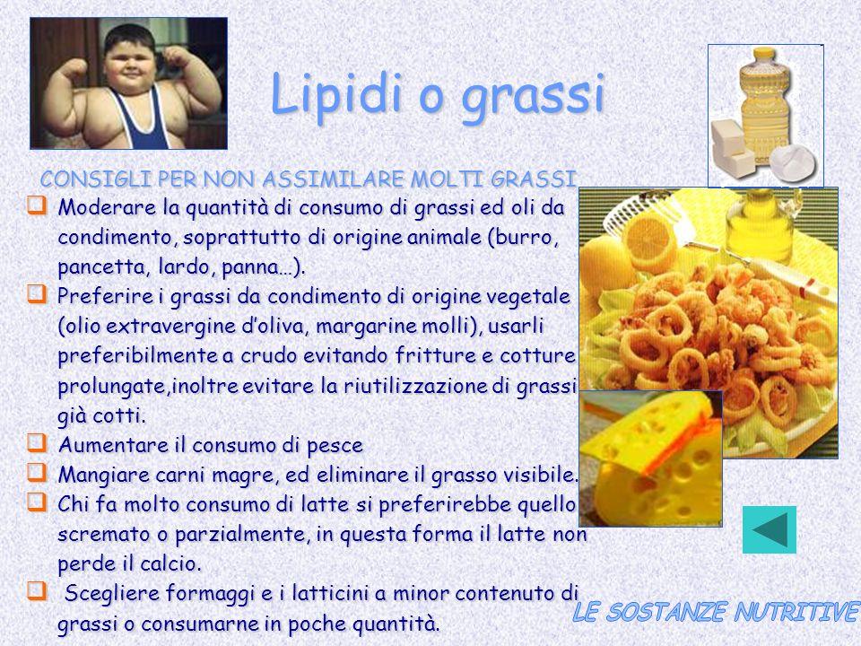 Lipidi o grassi CONSIGLI PER NON ASSIMILARE MOLTI GRASSI Moderare la quantità di consumo di grassi ed oli da condimento, soprattutto di origine animal