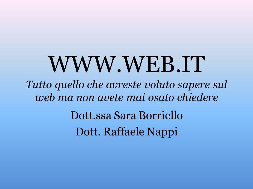WWW.WEB.IT Tutto quello che avreste voluto sapere sul web ma non avete mai osato chiedere Dott.ssa Sara Borriello Dott. Raffaele Nappi