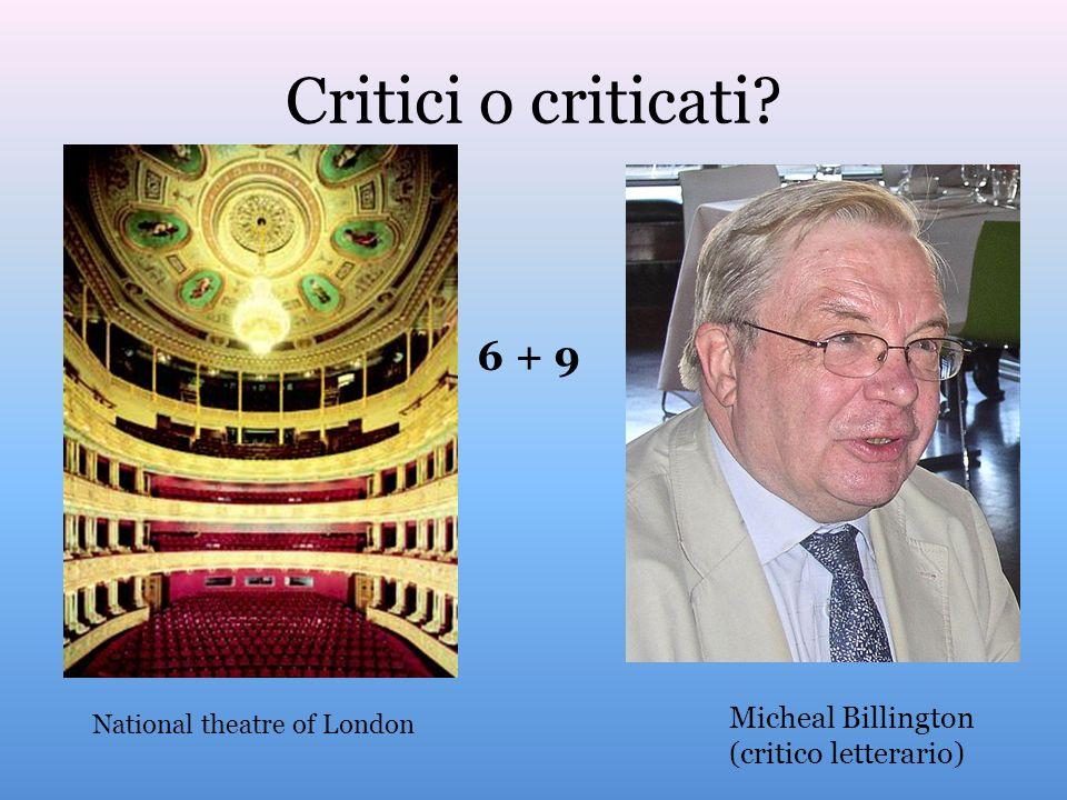 Critici o criticati? National theatre of London Micheal Billington (critico letterario) 6 + 9
