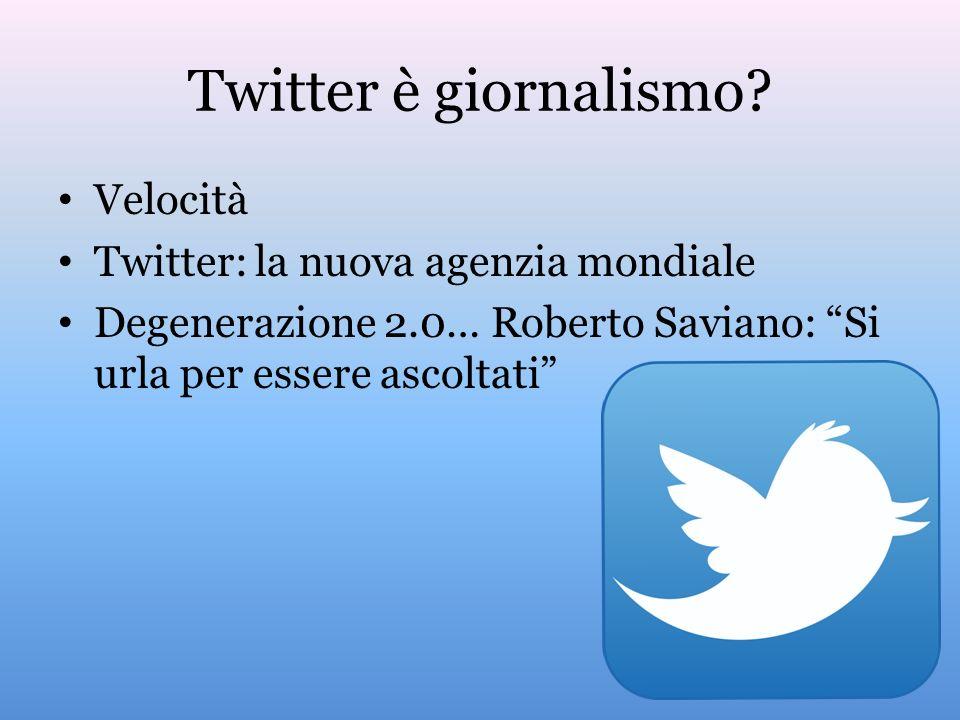 Twitter è giornalismo? Velocità Twitter: la nuova agenzia mondiale Degenerazione 2.0… Roberto Saviano: Si urla per essere ascoltati