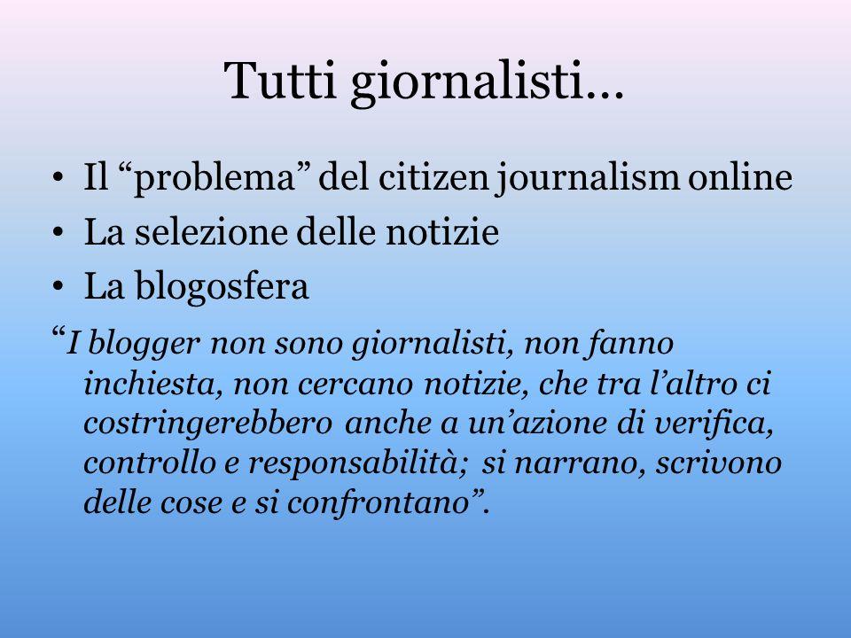 Tutti giornalisti… Il problema del citizen journalism online La selezione delle notizie La blogosfera I blogger non sono giornalisti, non fanno inchie