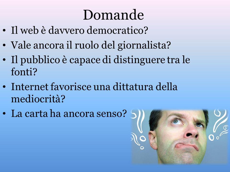 Domande Il web è davvero democratico? Vale ancora il ruolo del giornalista? Il pubblico è capace di distinguere tra le fonti? Internet favorisce una d