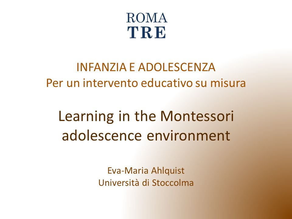 INFANZIA E ADOLESCENZA Per un intervento educativo su misura Learning in the Montessori adolescence environment Eva-Maria Ahlquist Università di Stocc