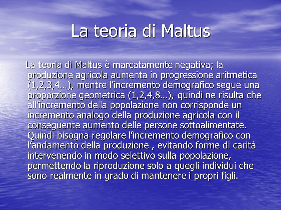 La teoria di Maltus La teoria di Maltus è marcatamente negativa; la produzione agricola aumenta in progressione aritmetica (1,2,3,4…), mentre lincreme