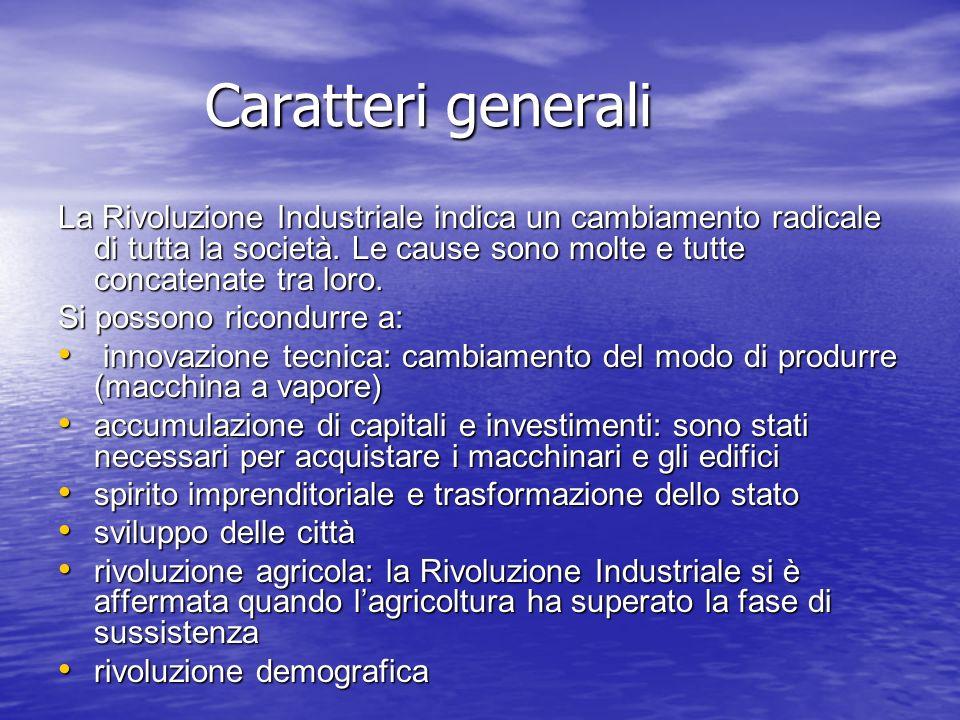 Caratteri generali La Rivoluzione Industriale indica un cambiamento radicale di tutta la società. Le cause sono molte e tutte concatenate tra loro. Si