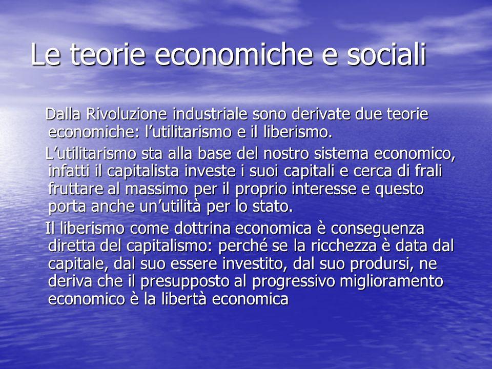 Le teorie economiche e sociali Dalla Rivoluzione industriale sono derivate due teorie economiche: lutilitarismo e il liberismo. Dalla Rivoluzione indu