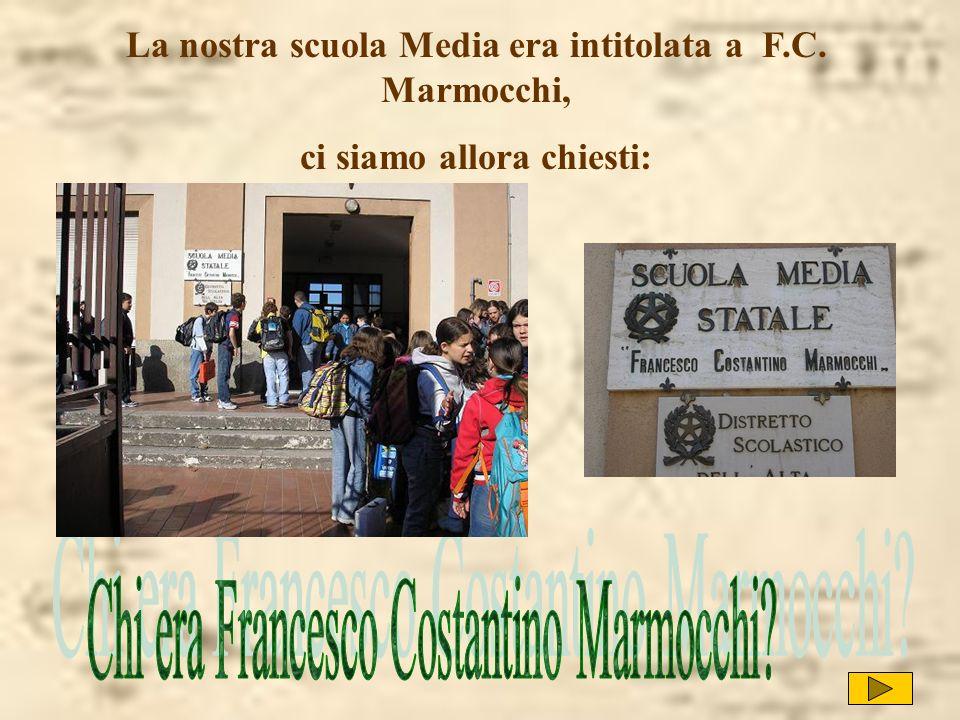La nostra scuola Media era intitolata a F.C. Marmocchi, ci siamo allora chiesti: