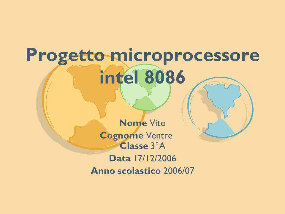 Progetto microprocessore intel 8086 Nome Vito Cognome Ventre Classe 3°A Data 17/12/2006 Anno scolastico 2006/07