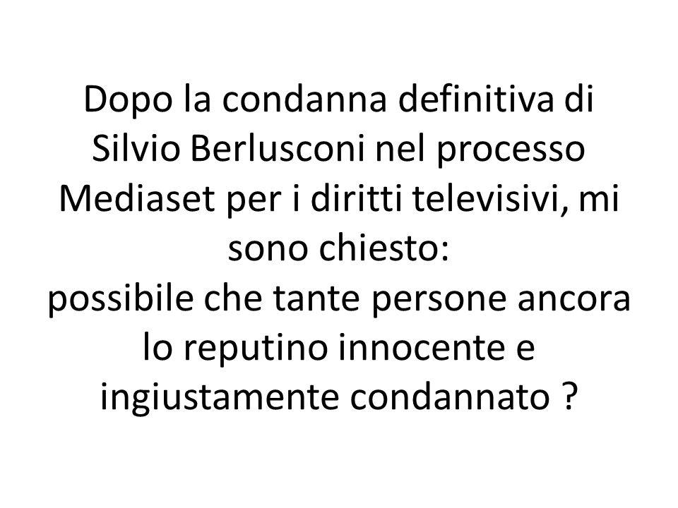 Dopo la condanna definitiva di Silvio Berlusconi nel processo Mediaset per i diritti televisivi, mi sono chiesto: possibile che tante persone ancora l