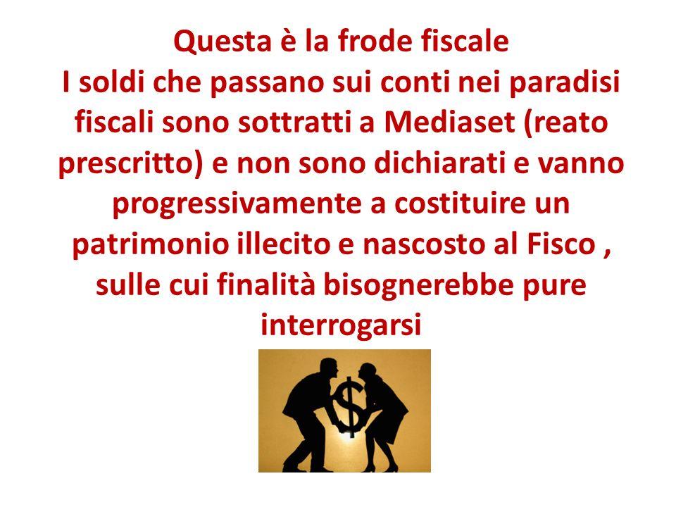 Questa è la frode fiscale I soldi che passano sui conti nei paradisi fiscali sono sottratti a Mediaset (reato prescritto) e non sono dichiarati e vanno progressivamente a costituire un patrimonio illecito e nascosto al Fisco, sulle cui finalità bisognerebbe pure interrogarsi