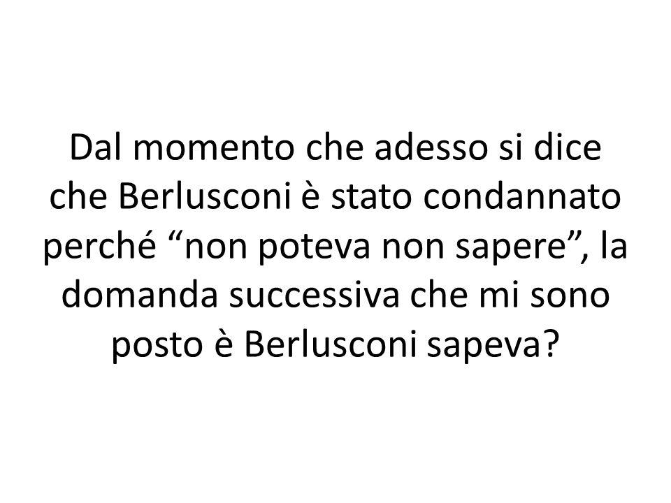 Dal momento che adesso si dice che Berlusconi è stato condannato perché non poteva non sapere, la domanda successiva che mi sono posto è Berlusconi sa