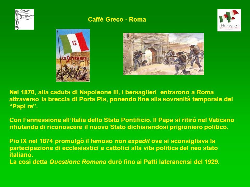 Nel 1870, alla caduta di Napoleone III, i bersaglieri entrarono a Roma attraverso la breccia di Porta Pia, ponendo fine alla sovranità temporale dei Papi re.