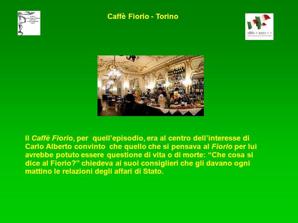 Il Caffè Fiorio, per quellepisodio, era al centro dellinteresse di Carlo Alberto convinto che quello che si pensava al Fiorio per lui avrebbe potuto essere questione di vita o di morte: Che cosa si dice al Fiorio.