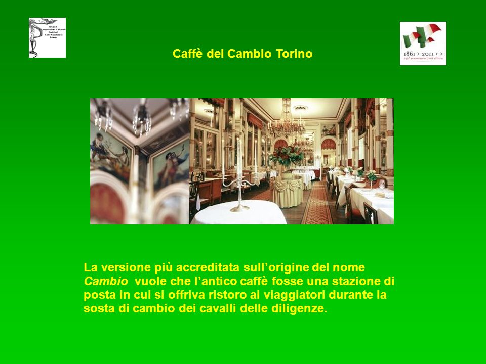 La versione più accreditata sullorigine del nome Cambio vuole che lantico caffè fosse una stazione di posta in cui si offriva ristoro ai viaggiatori durante la sosta di cambio dei cavalli delle diligenze.