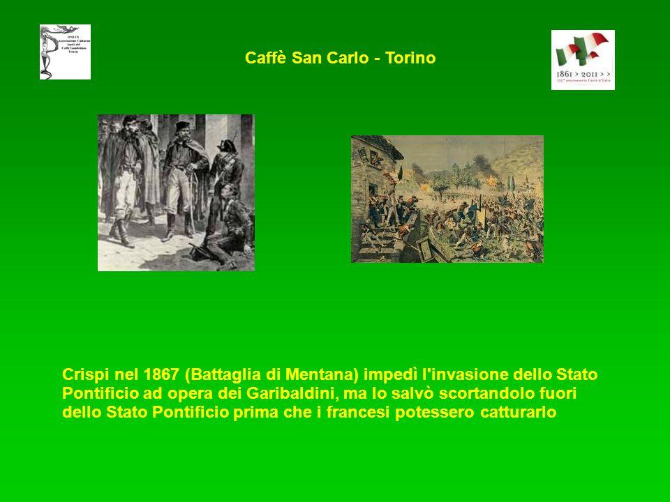 Caffè San Carlo - Torino Crispi nel 1867 (Battaglia di Mentana) impedì l invasione dello Stato Pontificio ad opera dei Garibaldini, ma lo salvò scortandolo fuori dello Stato Pontificio prima che i francesi potessero catturarlo