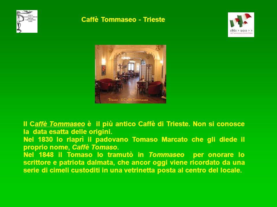 Il Caffè Tommaseo è il più antico Caffè di Trieste. Non si conosce la data esatta delle origini. Nel 1830 lo riaprì il padovano Tomaso Marcato che gli