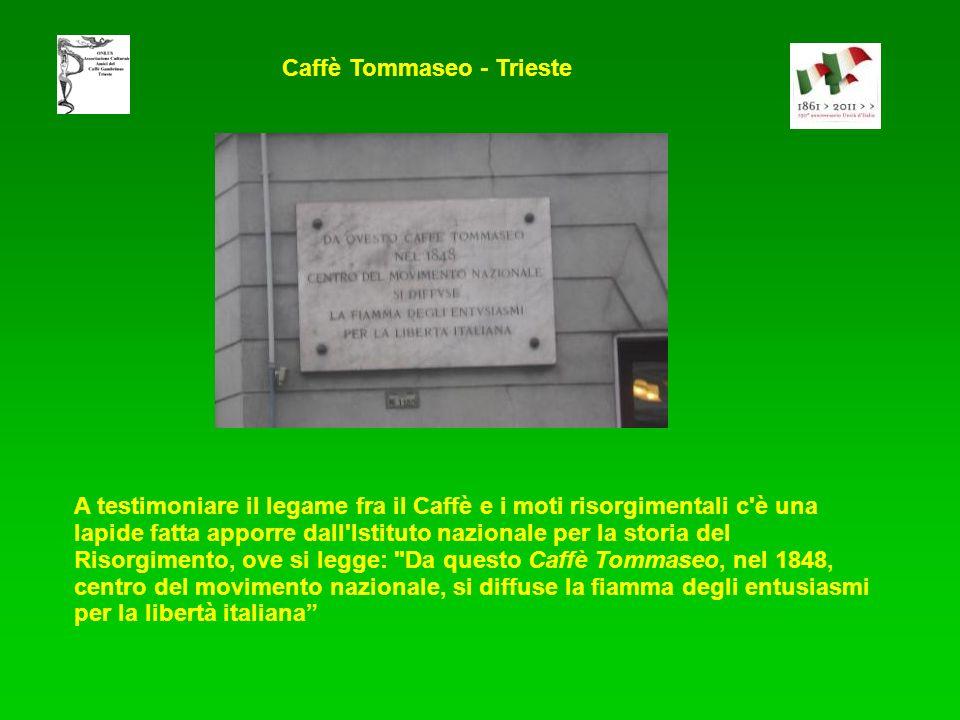 A testimoniare il legame fra il Caffè e i moti risorgimentali c è una lapide fatta apporre dall Istituto nazionale per la storia del Risorgimento, ove si legge: Da questo Caffè Tommaseo, nel 1848, centro del movimento nazionale, si diffuse la fiamma degli entusiasmi per la libertà italiana Caffè Tommaseo - Trieste