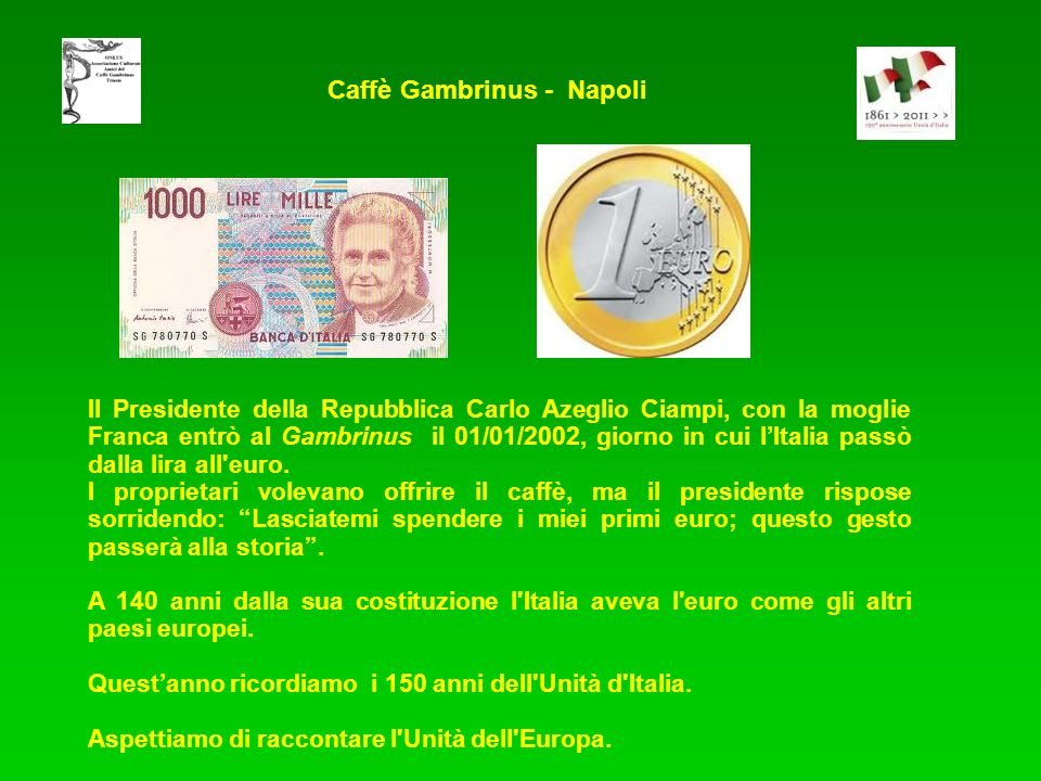 Il Presidente della Repubblica Carlo Azeglio Ciampi, con la moglie Franca entrò al Gambrinus il 01/01/2002, giorno in cui lItalia passò dalla lira all