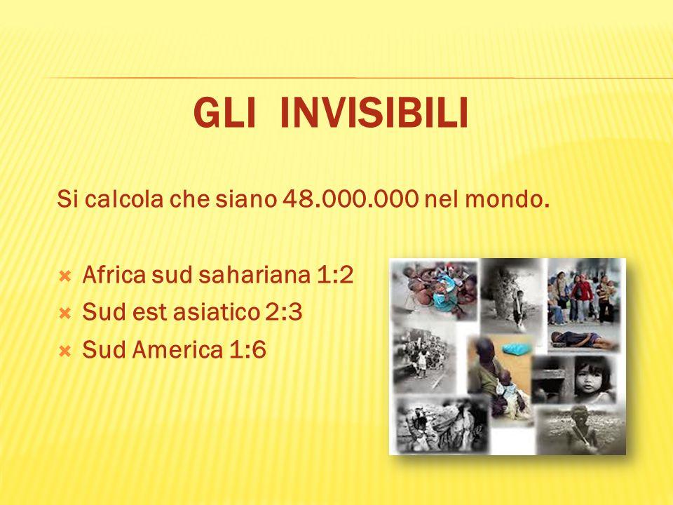 GLI INVISIBILI Si calcola che siano 48.000.000 nel mondo. Africa sud sahariana 1:2 Sud est asiatico 2:3 Sud America 1:6