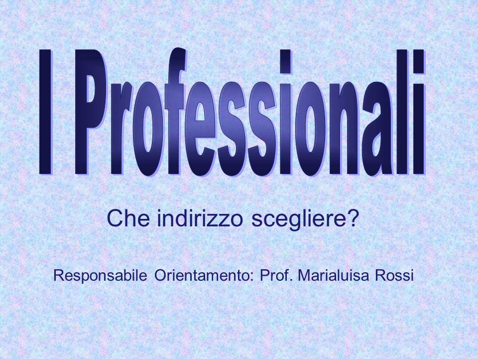 Che indirizzo scegliere? Responsabile Orientamento: Prof. Marialuisa Rossi