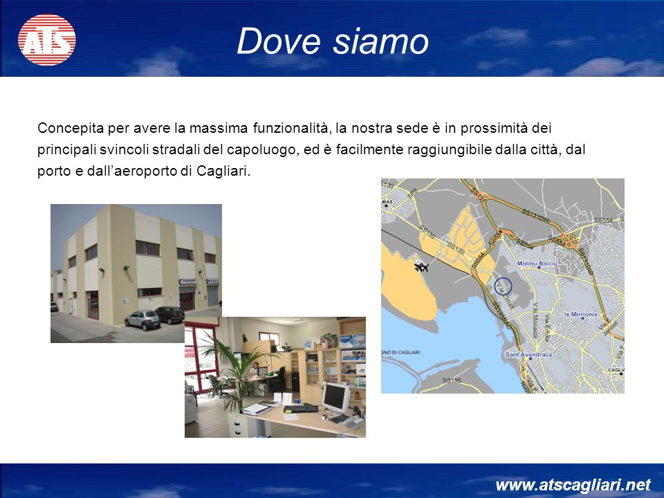 www.atscagliari.net Concepita per avere la massima funzionalità, la nostra sede è in prossimità dei principali svincoli stradali del capoluogo, ed è facilmente raggiungibile dalla città, dal porto e dallaeroporto di Cagliari.