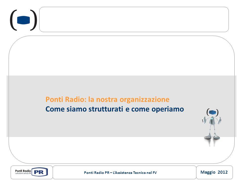 Maggio 2012 Ponti Radio PR – LAssistenza Tecnica nel FV Ponti Radio: la nostra organizzazione Come siamo strutturati e come operiamo