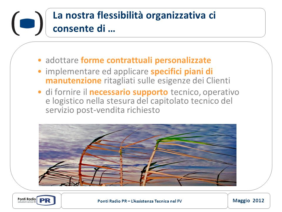 Maggio 2012 Ponti Radio PR – LAssistenza Tecnica nel FV La nostra flessibilità organizzativa ci consente di … adottare forme contrattuali personalizza