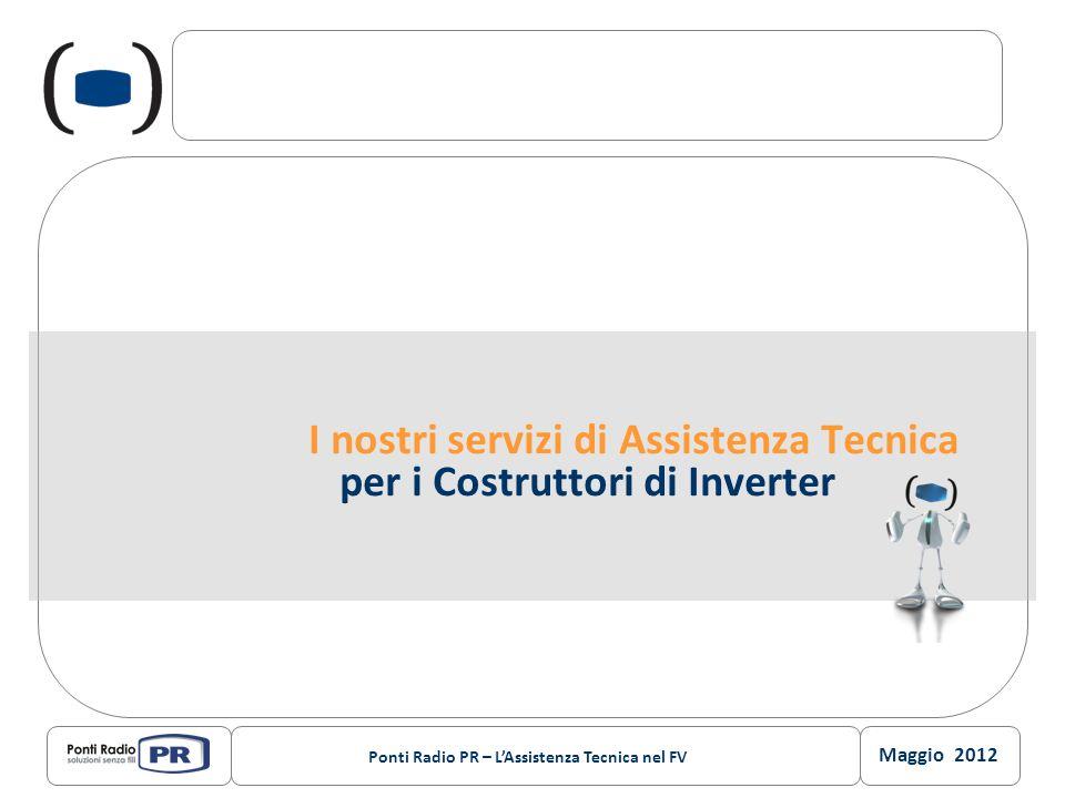 Maggio 2012 Ponti Radio PR – LAssistenza Tecnica nel FV I nostri servizi di Assistenza Tecnica per i Costruttori di Inverter