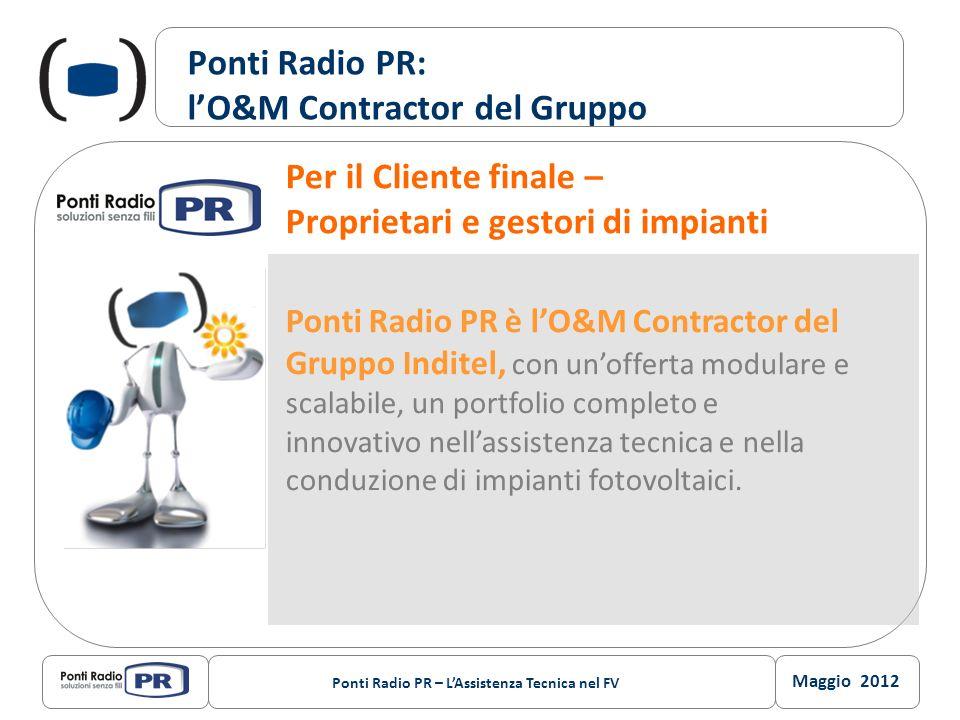 Maggio 2012 Ponti Radio PR – LAssistenza Tecnica nel FV Ponti Radio PR: lO&M Contractor del Gruppo Ponti Radio PR è lO&M Contractor del Gruppo Inditel