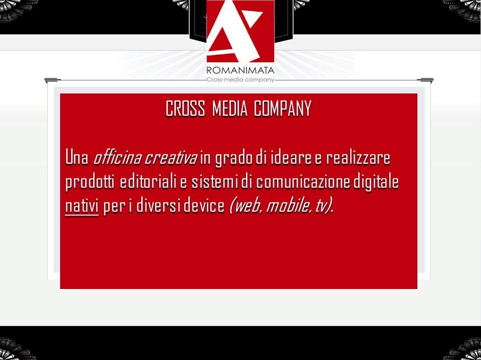 CROSS MEDIA COMPANY Una officina creativa in grado di ideare e realizzare prodotti editoriali e sistemi di comunicazione digitale nativi per i diversi device (web, mobile, tv).