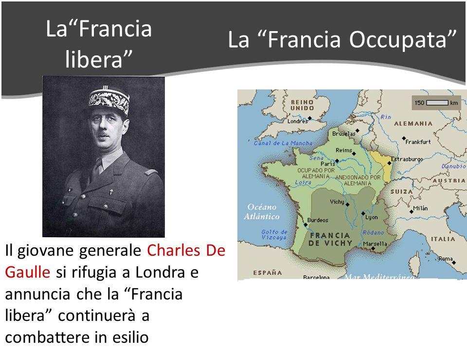 LaFrancia libera La Francia Occupata Il giovane generale Charles De Gaulle si rifugia a Londra e annuncia che la Francia libera continuerà a combattere in esilio