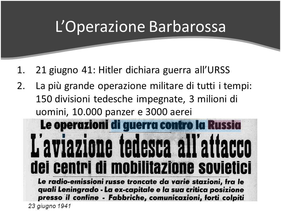 LOperazione Barbarossa 1.21 giugno 41: Hitler dichiara guerra allURSS 2.La più grande operazione militare di tutti i tempi: 150 divisioni tedesche impegnate, 3 milioni di uomini, 10.000 panzer e 3000 aerei 23 giugno 1941