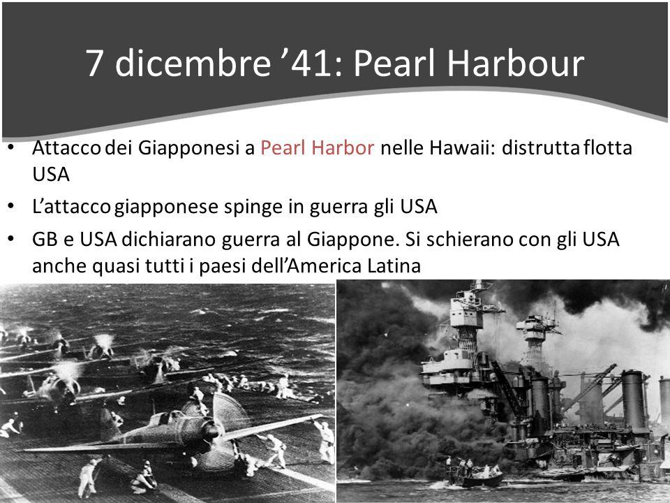 7 dicembre 41: Pearl Harbour Attacco dei Giapponesi a Pearl Harbor nelle Hawaii: distrutta flotta USA Lattacco giapponese spinge in guerra gli USA GB e USA dichiarano guerra al Giappone.