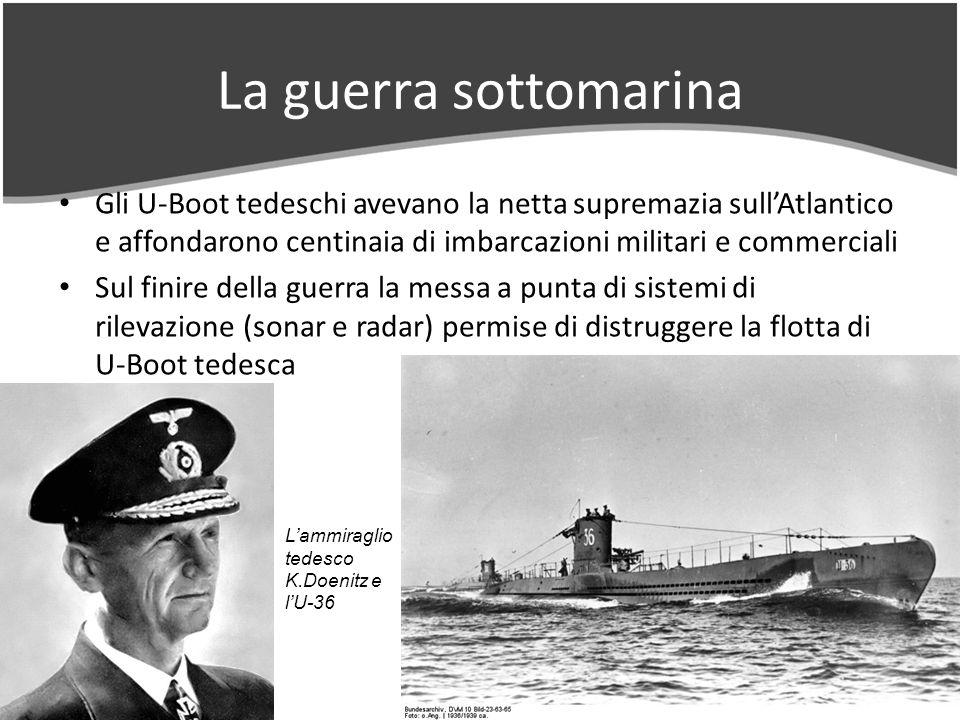 La guerra sottomarina Gli U-Boot tedeschi avevano la netta supremazia sullAtlantico e affondarono centinaia di imbarcazioni militari e commerciali Sul finire della guerra la messa a punta di sistemi di rilevazione (sonar e radar) permise di distruggere la flotta di U-Boot tedesca Lammiraglio tedesco K.Doenitz e lU-36