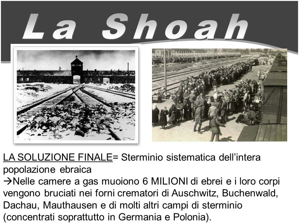 LA SOLUZIONE FINALE= Sterminio sistematica dellintera popolazione ebraica Nelle camere a gas muoiono 6 MILIONI di ebrei e i loro corpi vengono bruciati nei forni crematori di Auschwitz, Buchenwald, Dachau, Mauthausen e di molti altri campi di sterminio (concentrati soprattutto in Germania e Polonia).